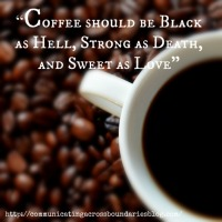 """Coffee should be Black as Hell, Strong as Death, and Sweet as Love."""